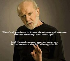 """Here's all you have to know about men and women:  women are crazy, men are stupid.  And the main reason women are crazy is that men are stupid.""  -George Carlin"