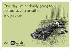 One day I'm probably going to be too lazy to breathe and just die.