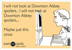 Okay, I've been guilty of looking up Downton Abbey spoilers...