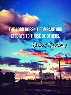The Lord doesn't compare our efforts- Dieter F. Uchtdorf.