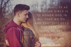 "Our responsibility as Christian girls is to honor God in ALL that we do. And that includes the type of guys we get romantically involved with."" -GirlDefined.com"