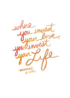 where you invest your love, you invest your life