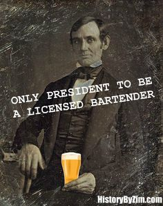 Before he was president, Abraham Lincoln was a licensed bartender. During his time in New Salem, Illinois, Lincoln was co-owner of the Berry-Lincoln Store, a general store/drinking establishment, with William Berry. (Follow link to read the story)