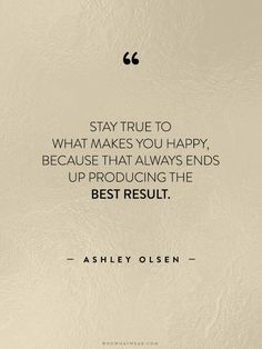 """""""Stay true to what makes you happy, because that always ends up producing the best result."""" - Ashley Olsen"""