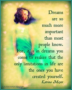 Dreams are so much more important than most people know. For, it is in dreams you come to realize that the only limitations in life are the ones you have created yourself. Katrina Mayer