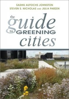 The Guide to Greening Cities | A companion website to the book by Sadhu Aufochs Johnston, Steven S. Nicholas, and Julia Parzen