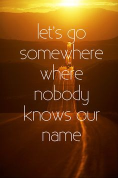 let's go somewhere where nobody knows our names.