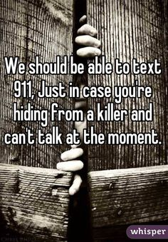 We should be able to text 911, Just in case you're hiding from a killer and can't talk at the moment.