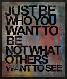 Quote - Just be who you want to be, not what others want to see.