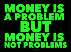Money is a problem but money is not problems