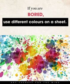 15 Ways To Use Art For Controlling Your Mind And Channelling Your Emotions- feel bored: use dif colors on sheet
