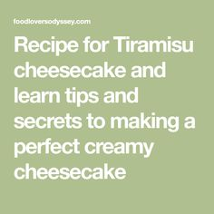 Recipe for Tiramisu cheesecake and learn tips and secrets to making a perfect creamy cheesecake