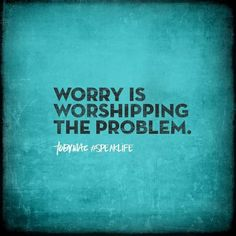 Worry is worshipping the problem.
