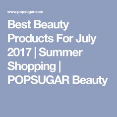 Best Beauty Products For July 2017   Summer Shopping   POPSUGAR Beauty
