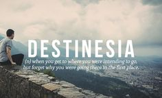 27 Brilliant Words You Didn't Know You Needed | destinesia : (n) when you get to where you were intending to go, but forgot why you were going there in the first place.