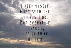 I keep myself busy with the things I do, but every time I pause, I still think of you...