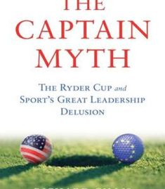The Captain Myth: The Ryder Cup And Sport'S Great Leadership Delusion PDF