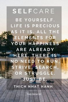 There is no need to run, strive, search, or struggle. Just be. Thich Nhat Hanh > Self Care