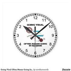 "Going Viral Often Means Going In Reverse Round Clock #biology #goingviral #viral #reversetranscriptase #goinginreverse #geek #humor #biologist #molecularbiology #molecularbiologist #funny #saying #wordsandunwords #retrovirus Here's a backwards clock face along with operating innards of a retrovirus along with the saying ""Going Viral Often Means Going In Reverse""."