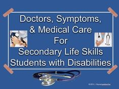 This is a 36 page unit with the goal of teaching secondary life skills students with disabilities about doctors, symptoms, and medical care, taught over a period of at least 3 weeks.  This unit includes topics such as scheduling and preparing for a doctor's appointment, what to expect at the appointment, simple medical vocabulary, understanding and expressing symptoms, identifying when you should see a doctor and when it's not necessary, and information about various kinds of doctors.