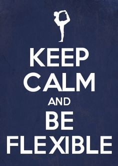 KEEP CALM AND BE FLEXIBLE