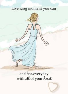 Live every moment you can, and love everyday with all of your heart..