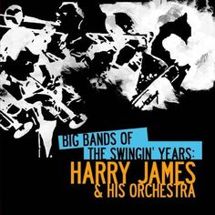 Harry & His Orchestra James - Big Bands Of The Swingin' Years: Harry James & His