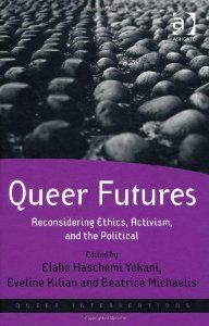 Queer futures : reconsidering ethics, activism, and the political / edited by Elahe Haschemi Yekani, Eveline Kilian, and Beatrice Michaelis