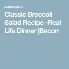 Classic Broccoli Salad Recipe -Real Life Dinner |Bacon