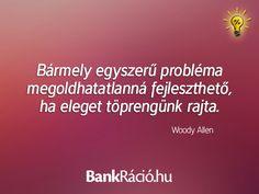 Bármely egyszerű probléma megoldhatatlanná fejleszthető, ha eleget töprengünk rajta. - Woody Allen, www.bankracio.hu idézet