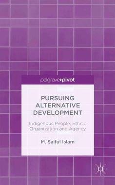 Pursuing Alternative Development: Indigenous People, Ethnic Organization and Agency