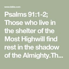 Psalms 91:1-2; Those who live in the shelter of the Most Highwill find rest in the shadow of the Almighty.This I declare about the Lord:He alone is my refuge, my place of safety;he is my God, and I trust him.