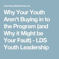 Why Your Youth Aren't Buying in to the Program (and Why it Might be Your Fault) - LDS Youth Leadership