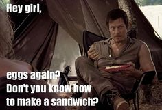 Hey girl, when Daryl Dixon asks for a sandwich, you make him a sandwich.