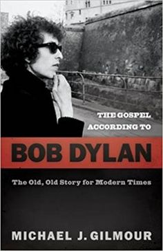 The Gospel according to Bob Dylan : the old, old story for modern times / Michael J. Gilmour