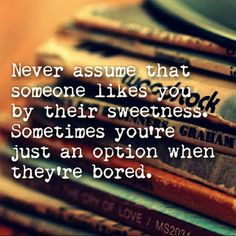 Never assume that someone likes you by their sweetness. Sometimes you're just an option when they're bored