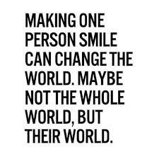 Making one person smile can change the world.