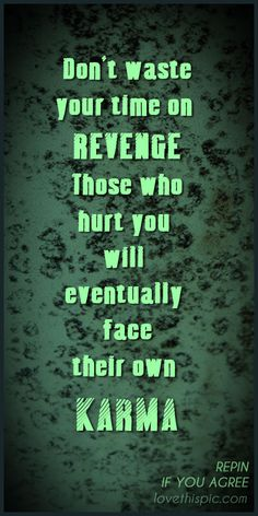 Don't waste your time on revenge. Those who have hurt you will eventually face their own karma.