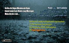 "Ibnu Qudamah dalam Al Mughni, 4/342 mengatakan,""Dianjurkan untuk berdo'a ketika turunnya hujan, sebagaimana diriwayatkan bahwa Nabi shallallahu 'alaihi wa sallam bersabda, اُطْلُبُوا اسْتِجَابَةَ الدُّعَاءِ عِنْدَ ثَلَاثٍ : عِنْدَ الْتِقَاءِ الْجُيُوشِ ، وَإِقَامَةِ الصَّلَاةِ ، وَنُزُولِ الْغَيْثِ Carilah do'a yang mustajab pada tiga keadaan : [1] Bertemunya dua pasukan, [2] Menjelang shalat dilaksanakan, dan [3] Saat hujan turun."" (Dikeluarkan oleh Imam Syafi'i dalam Al Umm dan Al Baihaqi…"