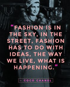Fashion is not something that exists in dresses only. Fashion is in the sky, in the street, fashion has to do with ideas, the way we live, what is happening. — Coco Chanel ... #chanel #quote #fashionquotes