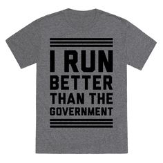I Run Better Than The Government - No matter how bad you are at running one thing is certain: you're better at running than the government! Perfect for staying in shape during the shutdown! Congress has been really dysfunctional lately, so even if you hardly jog at all this shirt is still true! Perfect for those concerned about fitness, the government, congress, Obama, the budget, and just about everything wrong with Washington DC right now!