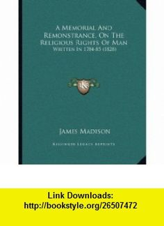 A Memorial And Remonstrance, On The Religious Rights Of Man Written In 1784-85 (1828) (9781164539162) James Madison , ISBN-10: 1164539167  , ISBN-13: 978-1164539162 ,  , tutorials , pdf , ebook , torrent , downloads , rapidshare , filesonic , hotfile , megaupload , fileserve