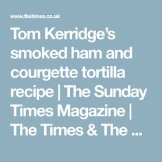 Tom Kerridge's smoked ham and courgette tortilla recipe | The Sunday Times Magazine | The Times & The Sunday Times