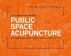 Public space acupuncture : Casanova+Hernández Architects : [strategies and interventions for activating city life] / [authors, Jesús Hernández Mayor, Helena Casanova García].-- New York : Actar, cop. 2014.