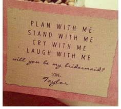 Cry with me Laugh with me Plan with me Stand with me? Will you be my bridesmaid?…