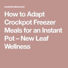 How to Adapt Crockpot Freezer Meals for an Instant Pot – New Leaf Wellness