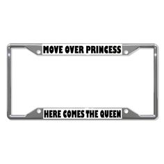 MOVE OVER PRINCESS HERE COMES QUEEN Metal License Plate Frame Four Holes Chrome