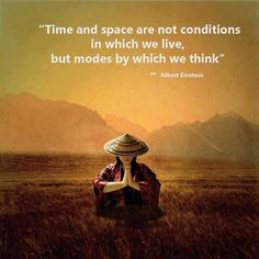 Time and space are not conditions in whichever we live, but modes by which we think. - Albert Einstein