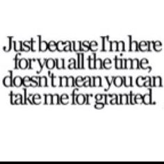 Don't take me for granted, because one day you'll look up and realize I am not where you left me....I have moved on.:)