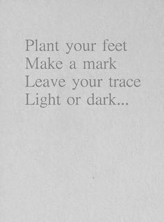 Plant your feet. Make a mark. Leave your trace. Light or dark...